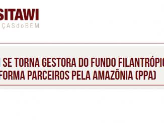 SITAWI SE TORNA GESTORA DO FUNDO FILANTRÓPICO DA PLATAFORMA PARCEIROS PELA AMAZÔNIA (PPA)